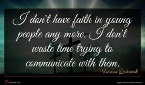 Vivienne Westwood quote : I don't have faith ...