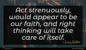 Irving Babbitt quote : Act strenuously would appear ...