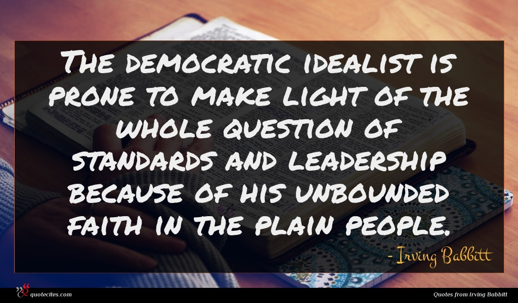 The democratic idealist is prone to make light of the whole question of standards and leadership because of his unbounded faith in the plain people.