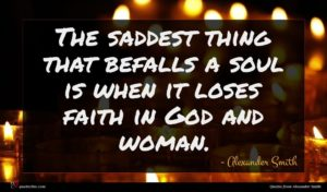 Alexander Smith quote : The saddest thing that ...