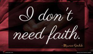 Maurice Sendak quote : I don't need faith ...