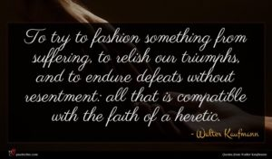 Walter Kaufmann quote : To try to fashion ...