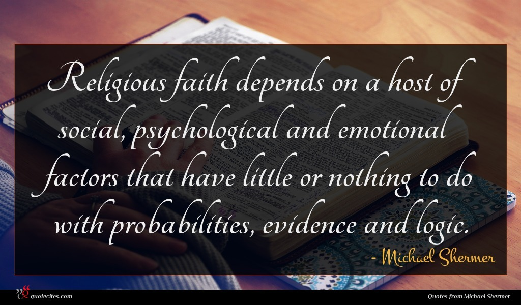 Religious faith depends on a host of social, psychological and emotional factors that have little or nothing to do with probabilities, evidence and logic.