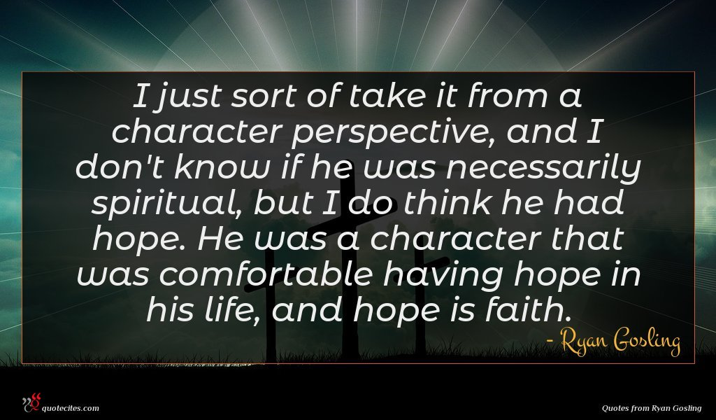 I just sort of take it from a character perspective, and I don't know if he was necessarily spiritual, but I do think he had hope. He was a character that was comfortable having hope in his life, and hope is faith.