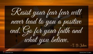 T. D. Jakes quote : Resist your fear fear ...
