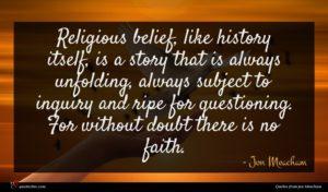 Jon Meacham quote : Religious belief like history ...