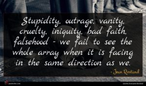 Jean Rostand quote : Stupidity outrage vanity cruelty ...