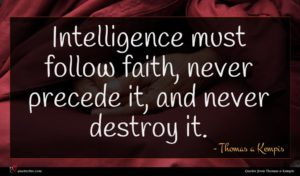 Thomas a Kempis quote : Intelligence must follow faith ...