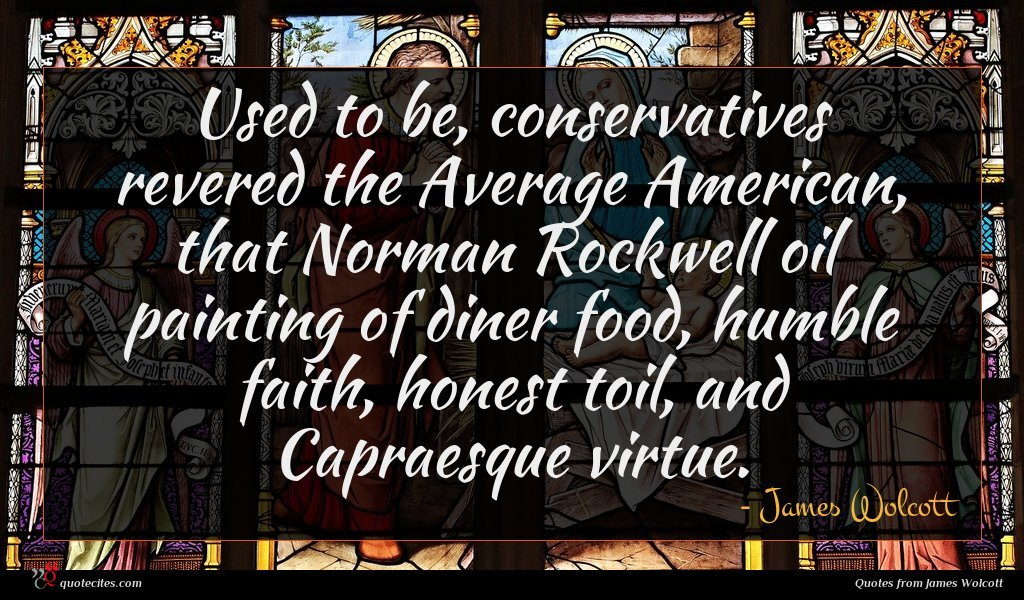 Used to be, conservatives revered the Average American, that Norman Rockwell oil painting of diner food, humble faith, honest toil, and Capraesque virtue.