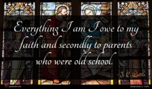 J. C. Watts quote : Everything I am I ...