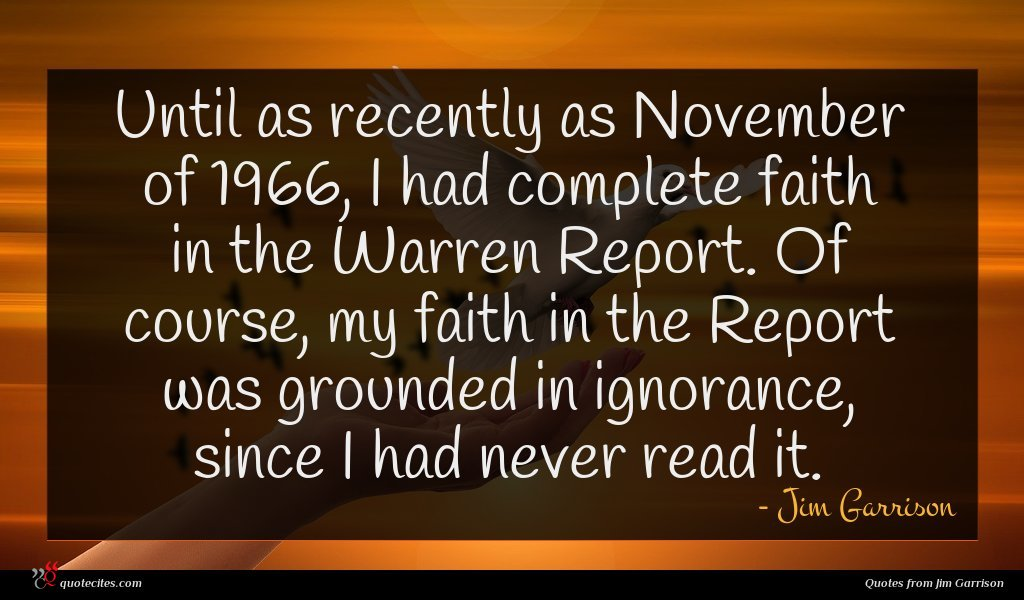 Until as recently as November of 1966, I had complete faith in the Warren Report. Of course, my faith in the Report was grounded in ignorance, since I had never read it.