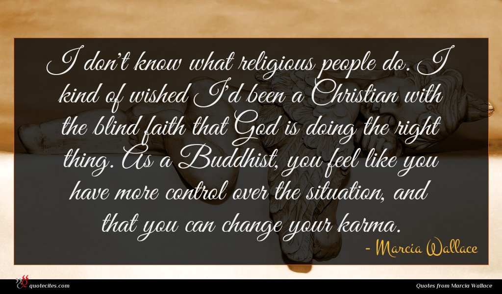 I don't know what religious people do. I kind of wished I'd been a Christian with the blind faith that God is doing the right thing. As a Buddhist, you feel like you have more control over the situation, and that you can change your karma.