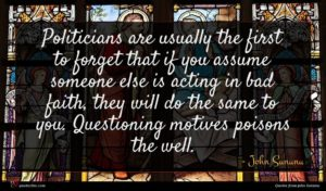John Sununu quote : Politicians are usually the ...