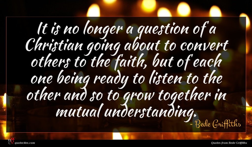 It is no longer a question of a Christian going about to convert others to the faith, but of each one being ready to listen to the other and so to grow together in mutual understanding.