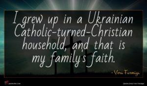 Vera Farmiga quote : I grew up in ...