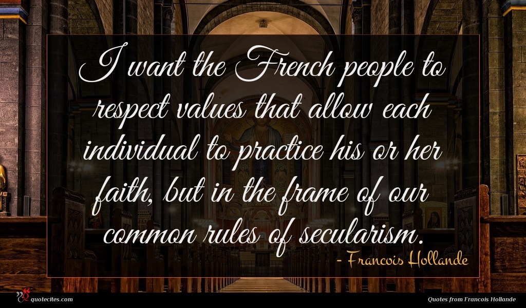 I want the French people to respect values that allow each individual to practice his or her faith, but in the frame of our common rules of secularism.