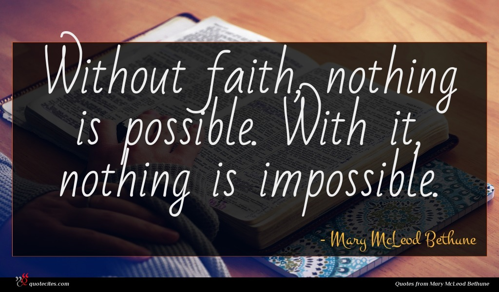 Without faith, nothing is possible. With it, nothing is impossible.