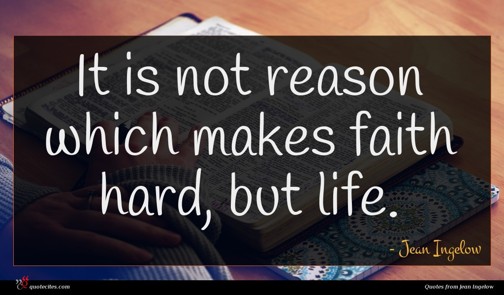 It is not reason which makes faith hard, but life.