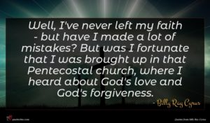 Billy Ray Cyrus quote : Well I've never left ...