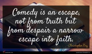 Christopher Fry quote : Comedy is an escape ...
