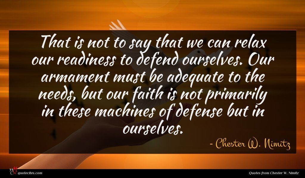 That is not to say that we can relax our readiness to defend ourselves. Our armament must be adequate to the needs, but our faith is not primarily in these machines of defense but in ourselves.