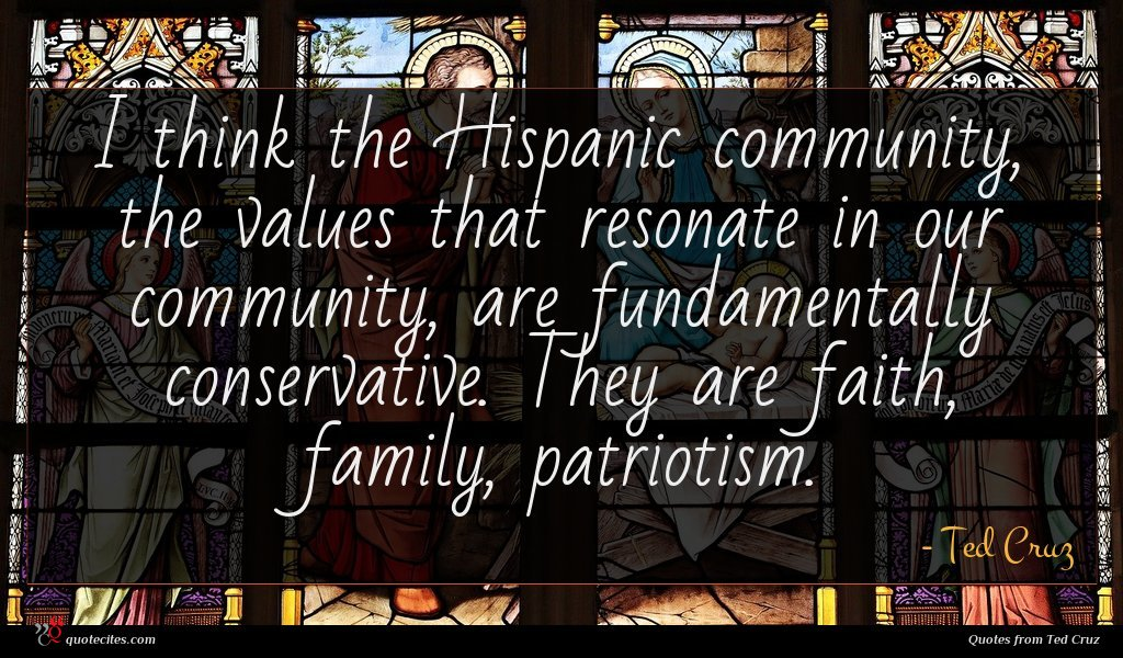 I think the Hispanic community, the values that resonate in our community, are fundamentally conservative. They are faith, family, patriotism.