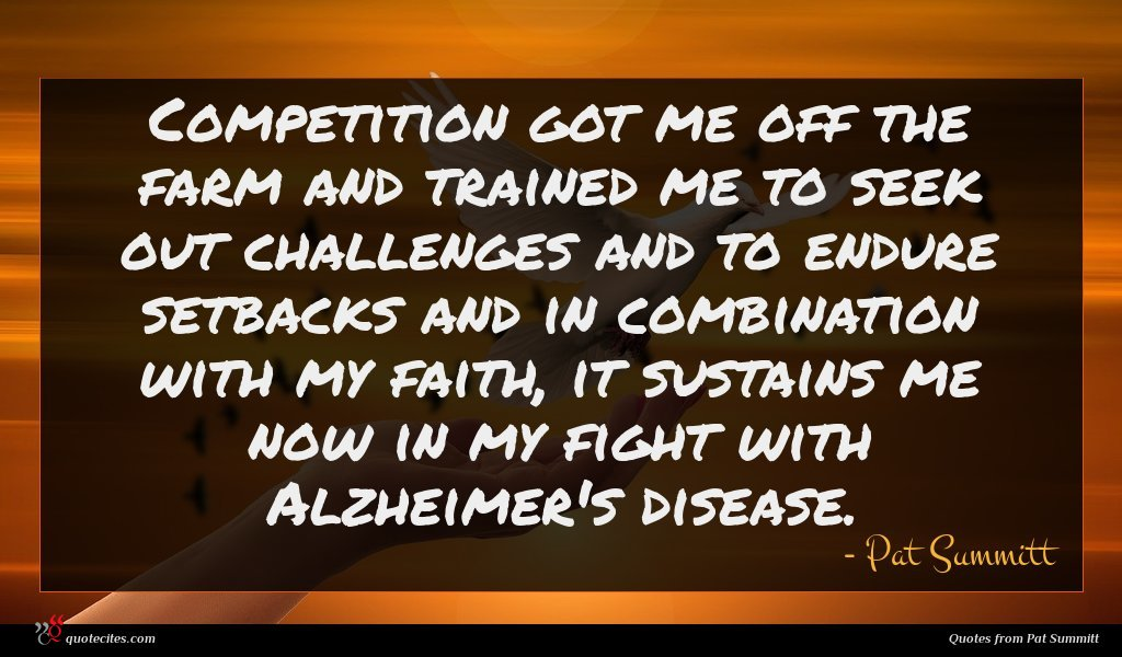 Competition got me off the farm and trained me to seek out challenges and to endure setbacks and in combination with my faith, it sustains me now in my fight with Alzheimer's disease.