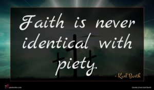 Karl Barth quote : Faith is never identical ...
