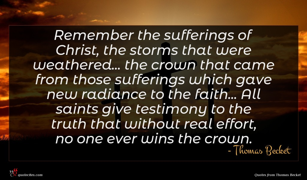 Remember the sufferings of Christ, the storms that were weathered... the crown that came from those sufferings which gave new radiance to the faith... All saints give testimony to the truth that without real effort, no one ever wins the crown.