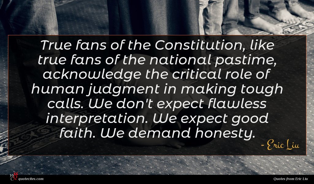 True fans of the Constitution, like true fans of the national pastime, acknowledge the critical role of human judgment in making tough calls. We don't expect flawless interpretation. We expect good faith. We demand honesty.
