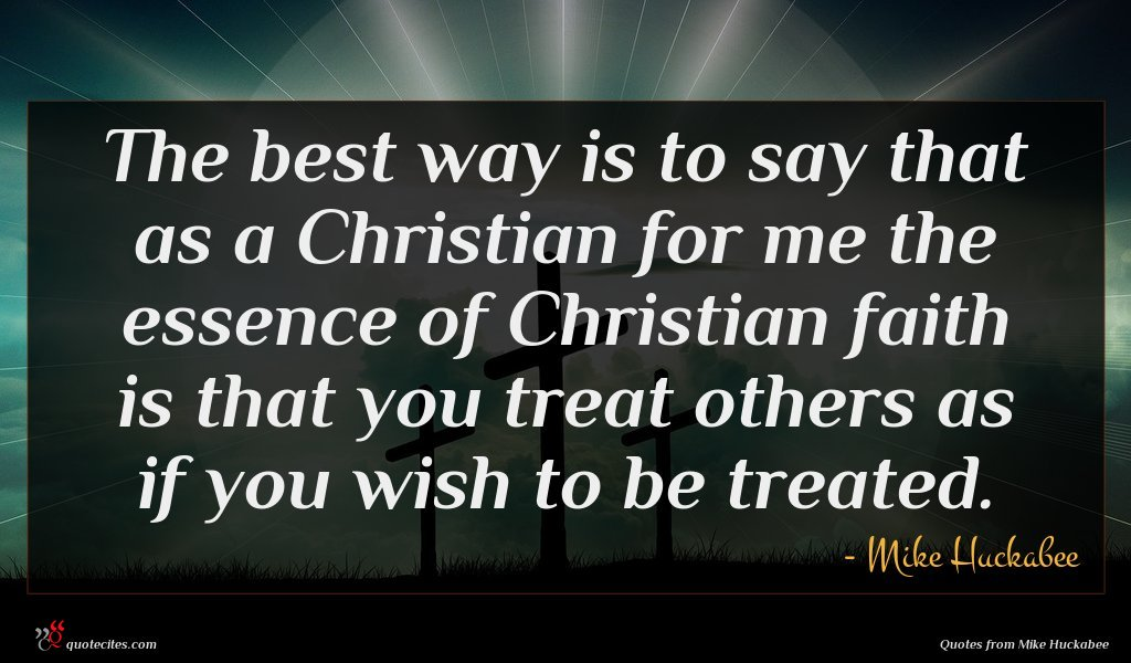 The best way is to say that as a Christian for me the essence of Christian faith is that you treat others as if you wish to be treated.