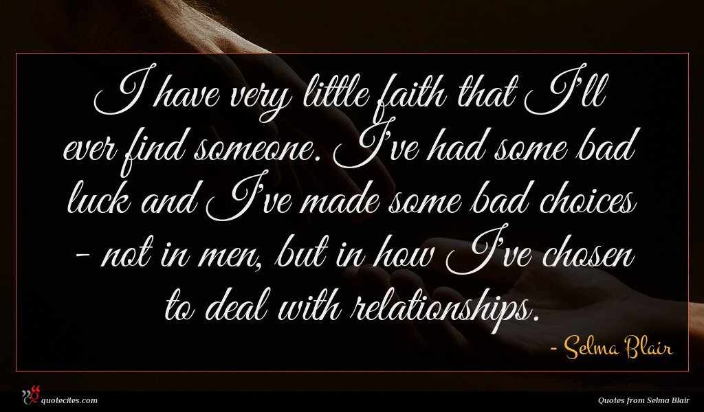 I have very little faith that I'll ever find someone. I've had some bad luck and I've made some bad choices - not in men, but in how I've chosen to deal with relationships.