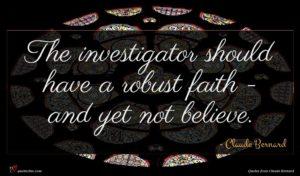 Claude Bernard quote : The investigator should have ...