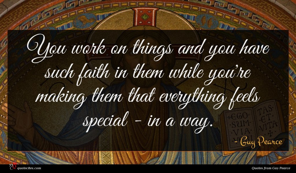 You work on things and you have such faith in them while you're making them that everything feels special - in a way.
