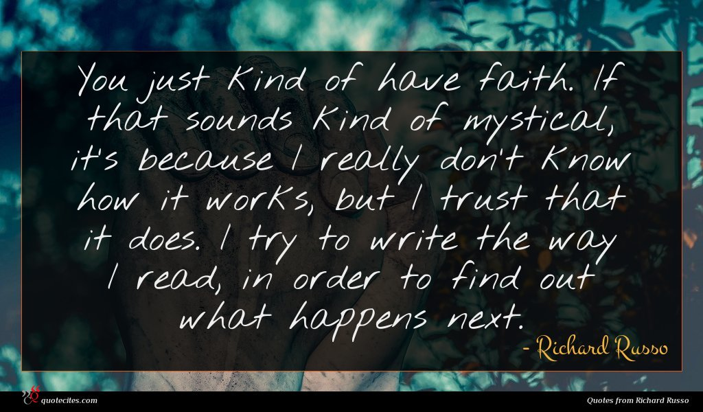You just kind of have faith. If that sounds kind of mystical, it's because I really don't know how it works, but I trust that it does. I try to write the way I read, in order to find out what happens next.