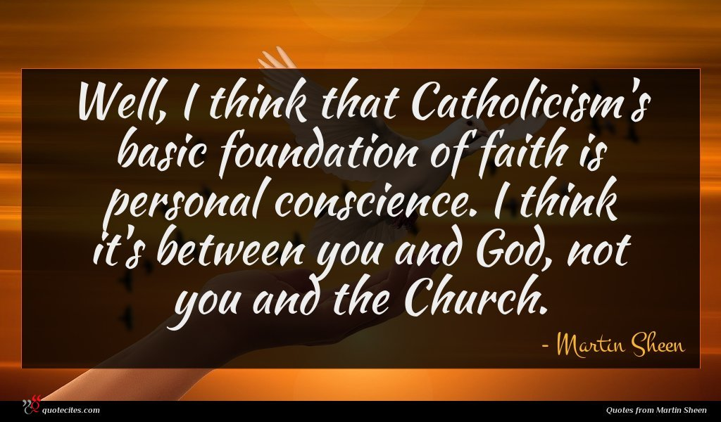 Well, I think that Catholicism's basic foundation of faith is personal conscience. I think it's between you and God, not you and the Church.