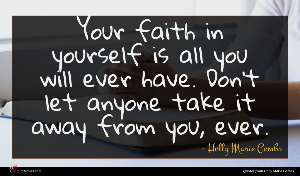 Your faith in yourself is all you will ever have. Don't let anyone take it away from you, ever.