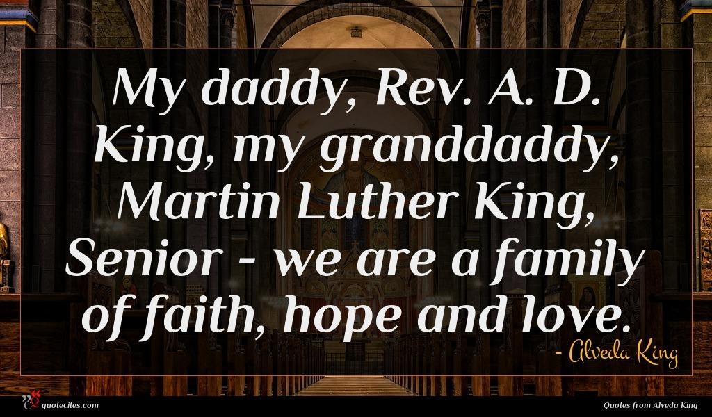 My daddy, Rev. A. D. King, my granddaddy, Martin Luther King, Senior - we are a family of faith, hope and love.