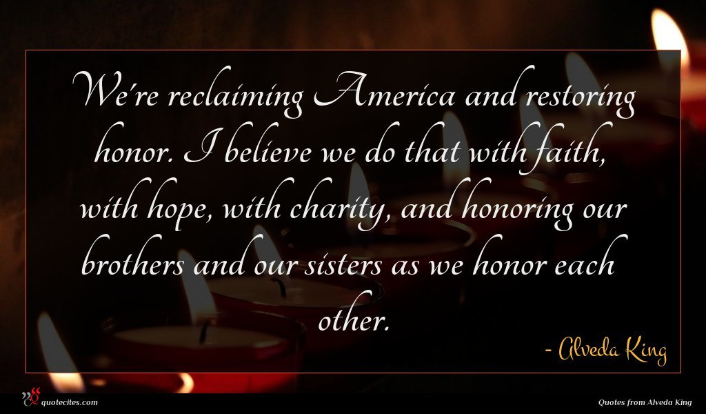 We're reclaiming America and restoring honor. I believe we do that with faith, with hope, with charity, and honoring our brothers and our sisters as we honor each other.