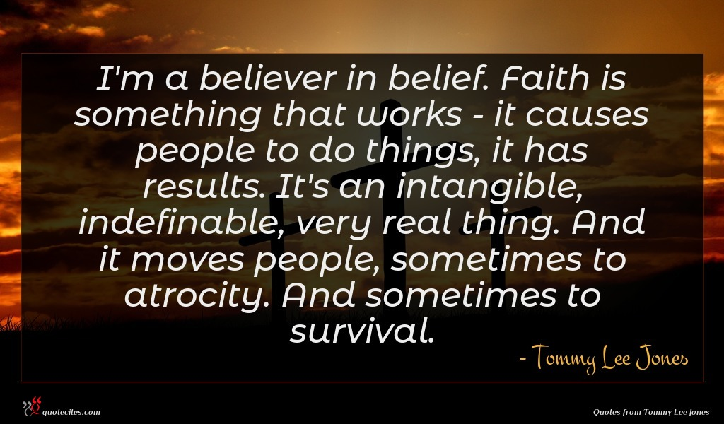 I'm a believer in belief. Faith is something that works - it causes people to do things, it has results. It's an intangible, indefinable, very real thing. And it moves people, sometimes to atrocity. And sometimes to survival.