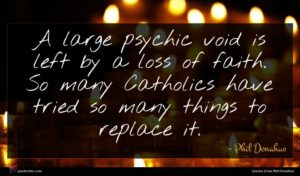 Phil Donahue quote : A large psychic void ...