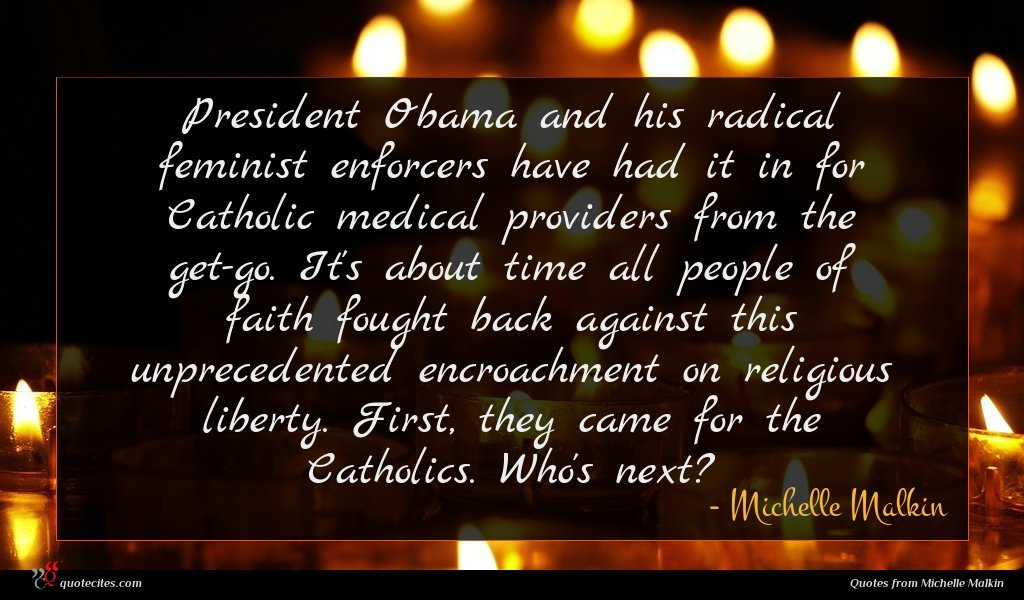 President Obama and his radical feminist enforcers have had it in for Catholic medical providers from the get-go. It's about time all people of faith fought back against this unprecedented encroachment on religious liberty. First, they came for the Catholics. Who's next?