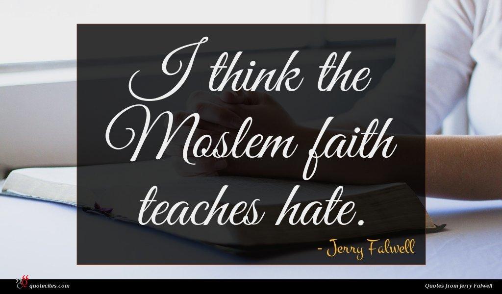 I think the Moslem faith teaches hate.