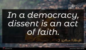J. William Fulbright quote : In a democracy dissent ...