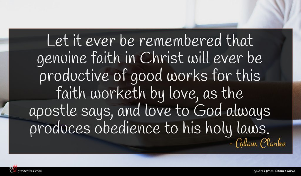 Let it ever be remembered that genuine faith in Christ will ever be productive of good works for this faith worketh by love, as the apostle says, and love to God always produces obedience to his holy laws.