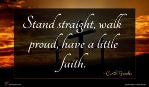 Garth Brooks quote : Stand straight walk proud ...