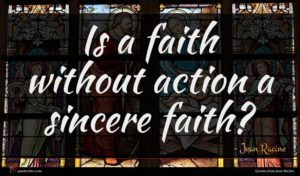 Jean Racine quote : Is a faith without ...
