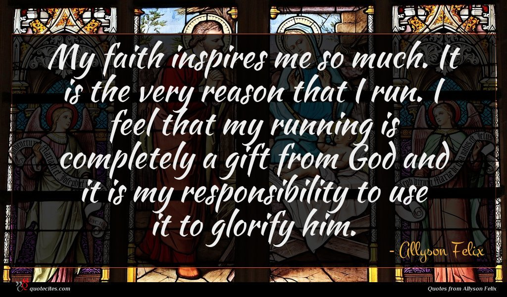 My faith inspires me so much. It is the very reason that I run. I feel that my running is completely a gift from God and it is my responsibility to use it to glorify him.