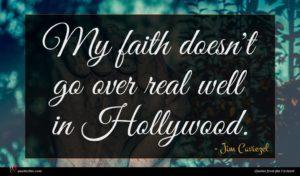 Jim Caviezel quote : My faith doesn't go ...