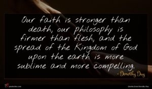 Dorothy Day quote : Our faith is stronger ...